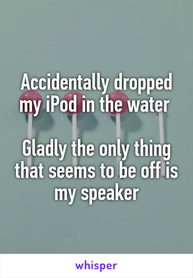 Accidentally dropped my iPod in the water   Gladly the only thing that seems to be off is my speaker