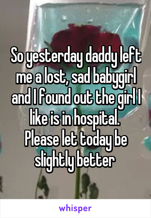 So yesterday daddy left me a lost, sad babygirl and I found out the girl I like is in hospital.  Please let today be slightly better