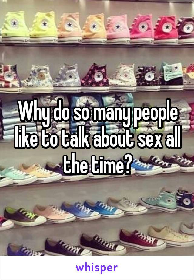 Why do so many people like to talk about sex all the time?