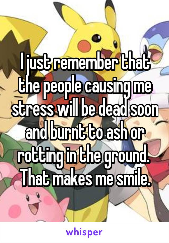 I just remember that the people causing me stress will be dead soon and burnt to ash or rotting in the ground.  That makes me smile.