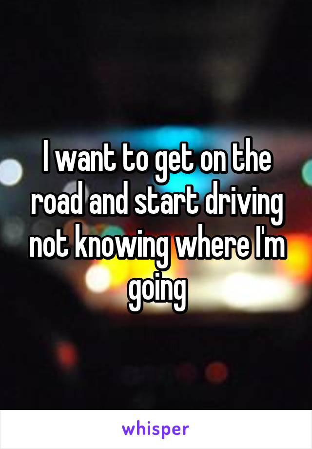 I want to get on the road and start driving not knowing where I'm going
