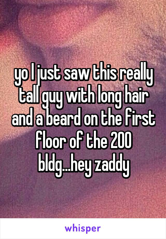 yo I just saw this really tall guy with long hair and a beard on the first floor of the 200 bldg...hey zaddy