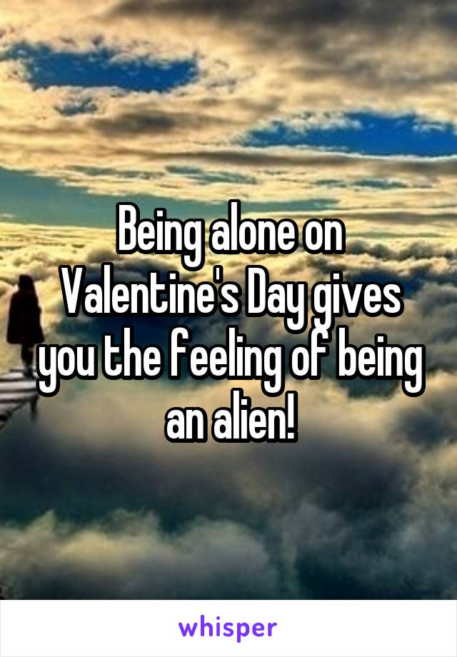 Being alone on Valentine's Day gives you the feeling of being an alien!