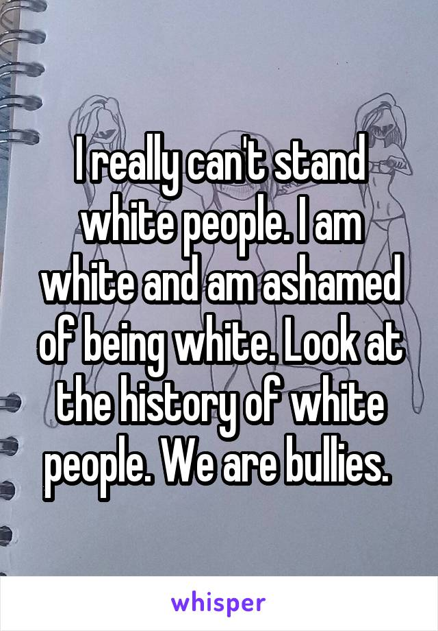 I really can't stand white people. I am white and am ashamed of being white. Look at the history of white people. We are bullies.
