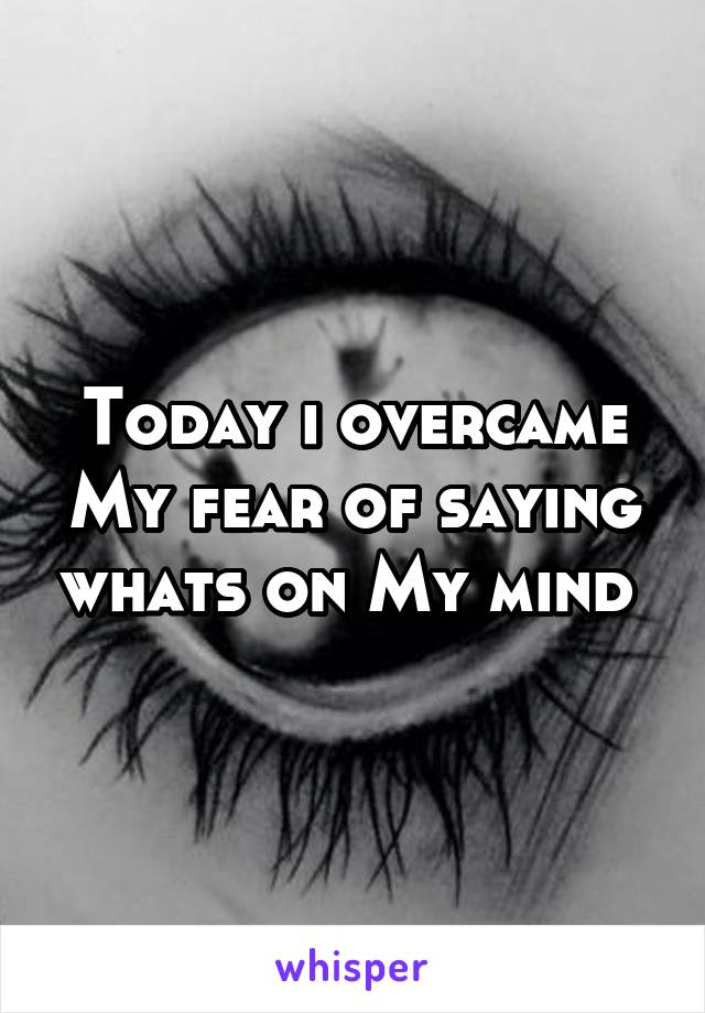 Today i overcame My fear of saying whats on My mind