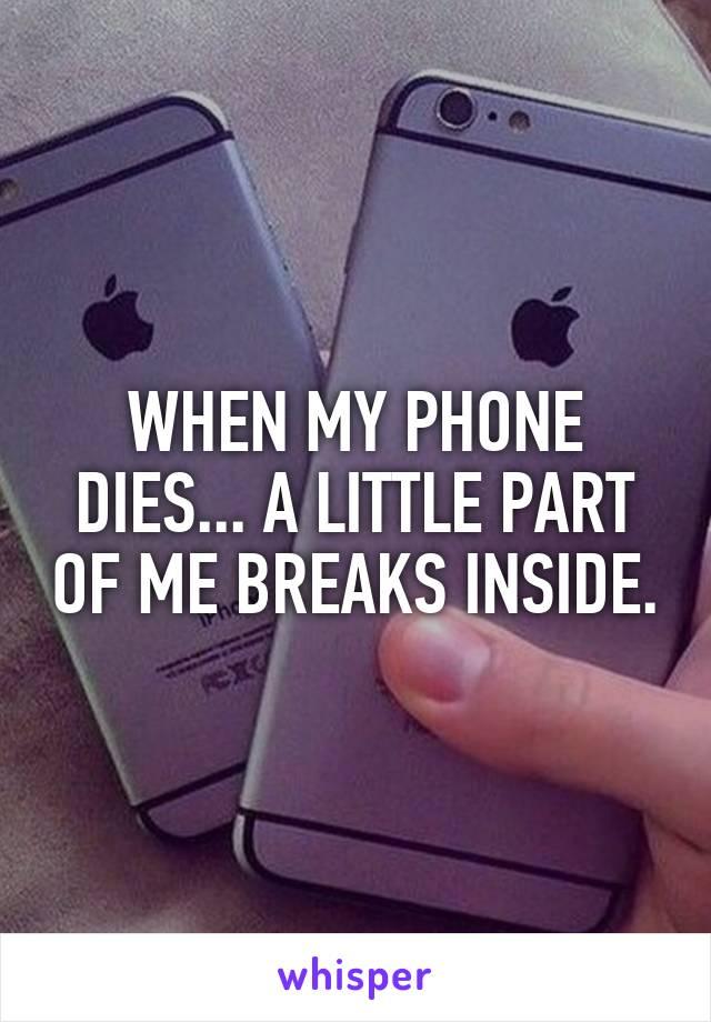 WHEN MY PHONE DIES... A LITTLE PART OF ME BREAKS INSIDE.