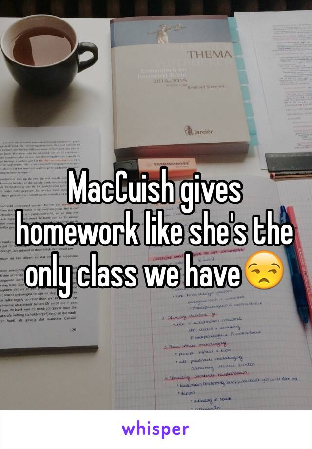 MacCuish gives homework like she's the only class we have😒