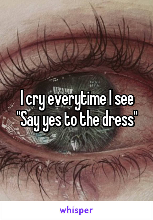 """I cry everytime I see """"Say yes to the dress"""""""