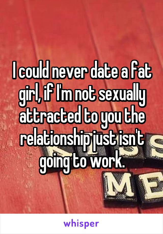 I could never date a fat girl, if I'm not sexually attracted to you the relationship just isn't going to work.