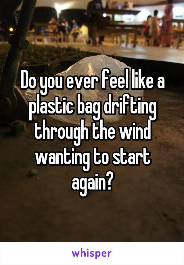 Do you ever feel like a plastic bag drifting through the wind wanting to start again?