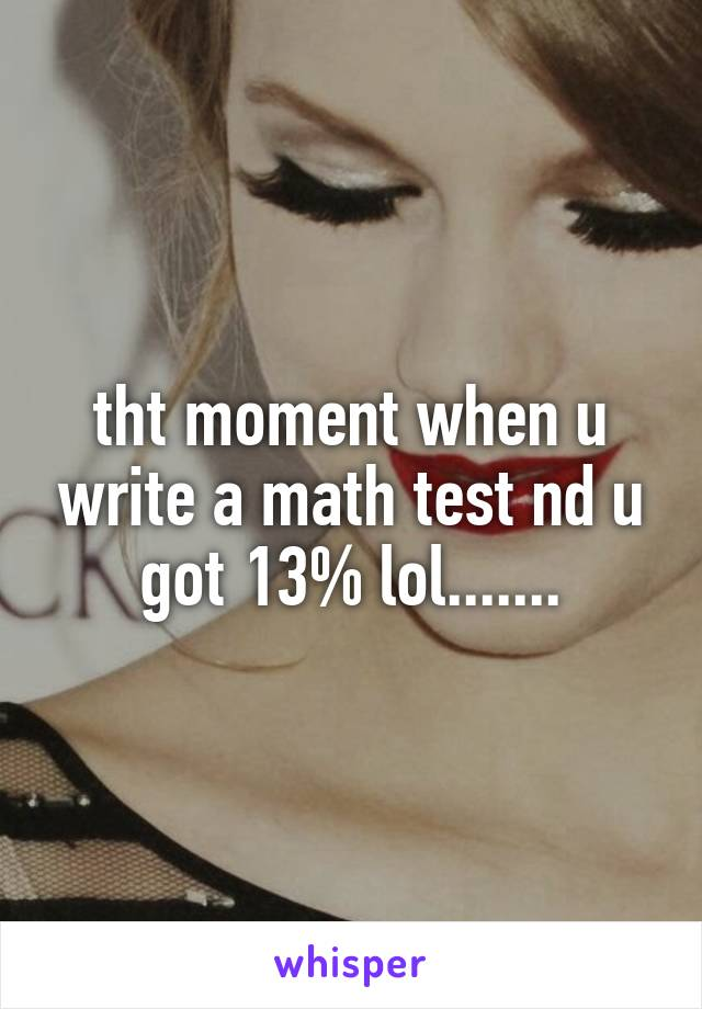 tht moment when u write a math test nd u got 13% lol.......