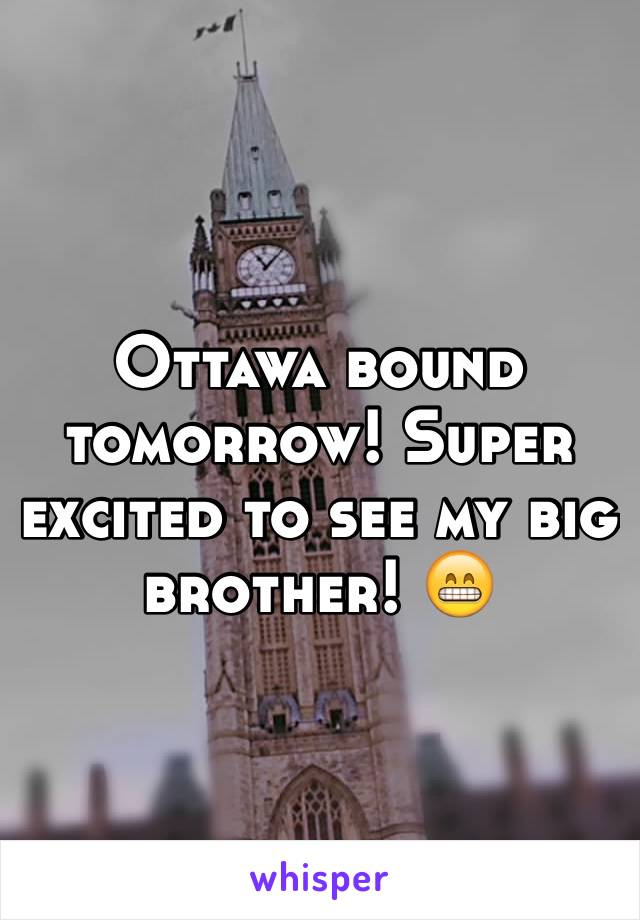 Ottawa bound tomorrow! Super excited to see my big brother! 😁