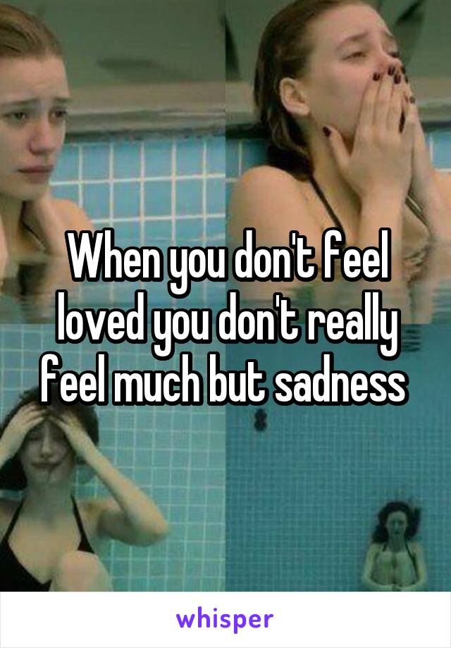 When you don't feel loved you don't really feel much but sadness