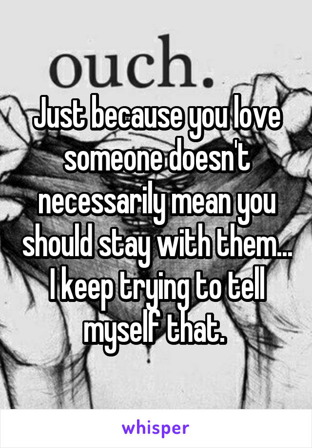 Just because you love someone doesn't necessarily mean you should stay with them... I keep trying to tell myself that.