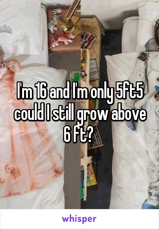 I'm 16 and I'm only 5ft5 could I still grow above 6 ft?