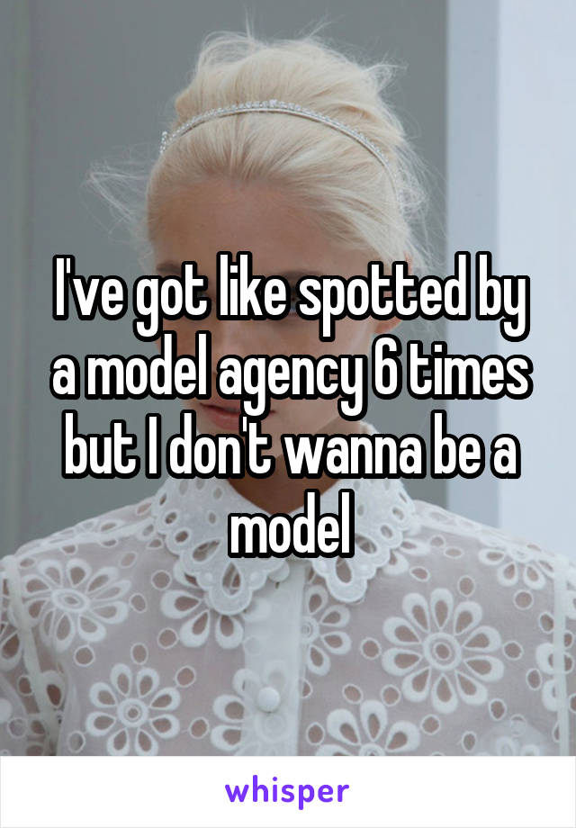 I've got like spotted by a model agency 6 times but I don't wanna be a model