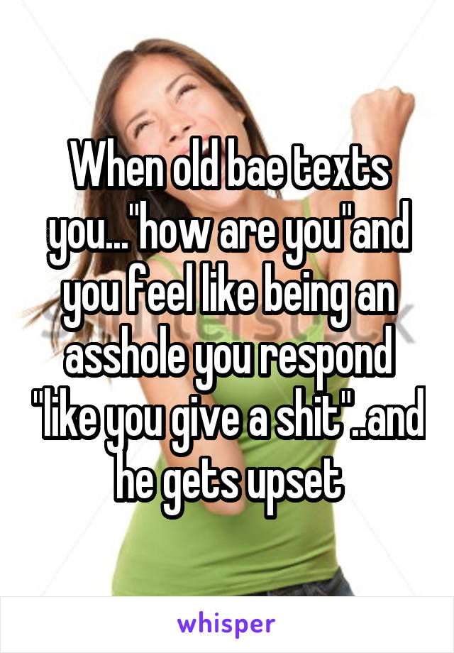 """When old bae texts you...""""how are you""""and you feel like being an asshole you respond """"like you give a shit""""..and he gets upset"""