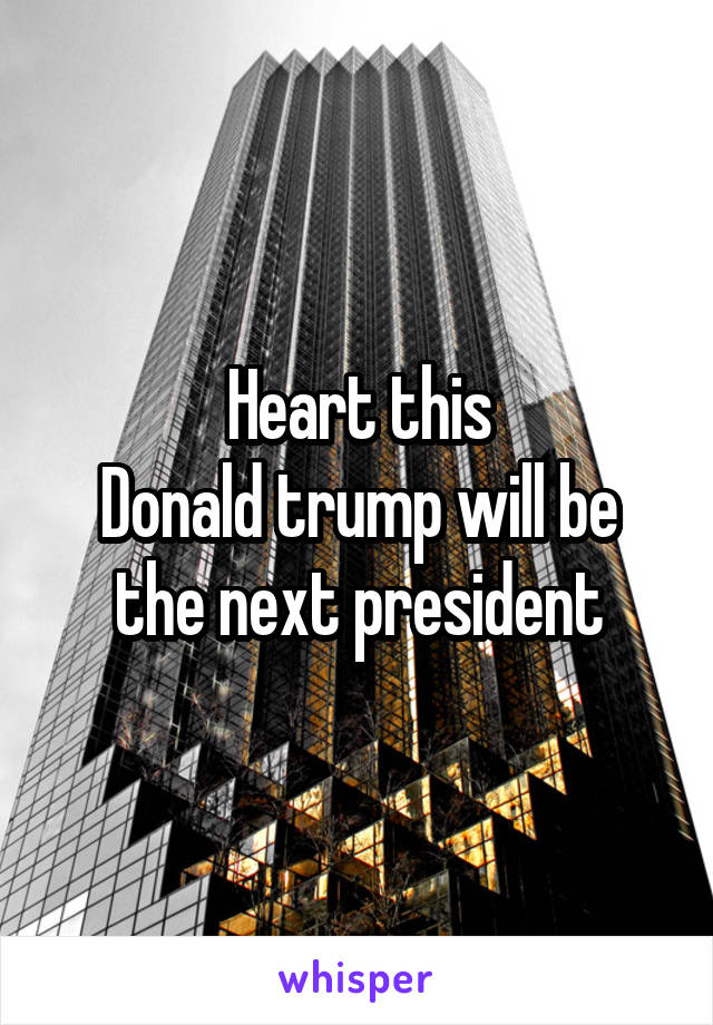 Heart this Donald trump will be the next president