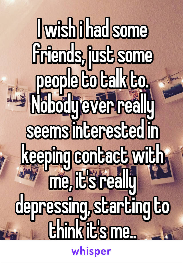 I wish i had some friends, just some people to talk to. Nobody ever really seems interested in keeping contact with me, it's really depressing, starting to think it's me..