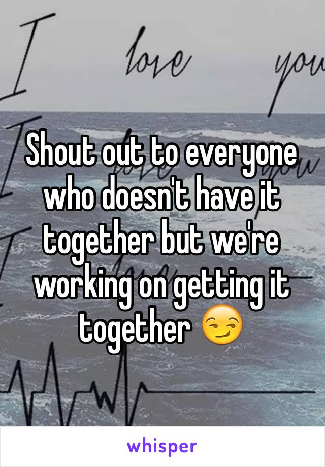 Shout out to everyone who doesn't have it together but we're working on getting it together 😏