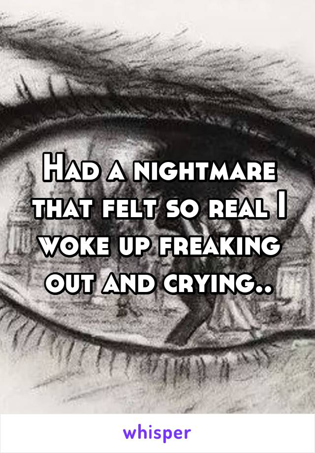 Had a nightmare that felt so real I woke up freaking out and crying..
