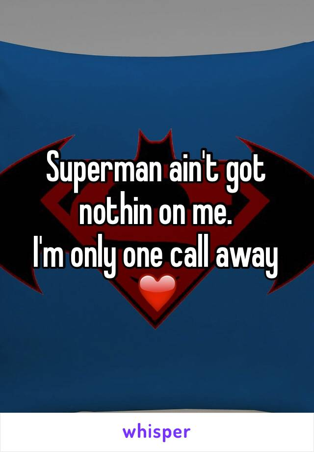Superman ain't got nothin on me. I'm only one call away ❤️