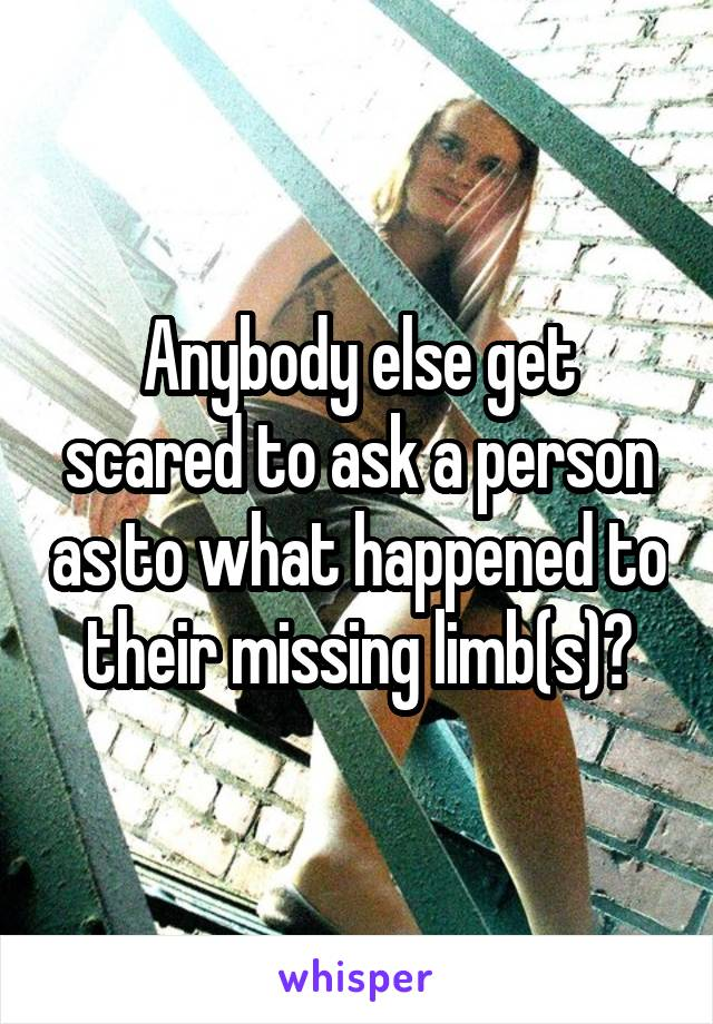 Anybody else get scared to ask a person as to what happened to their missing limb(s)?