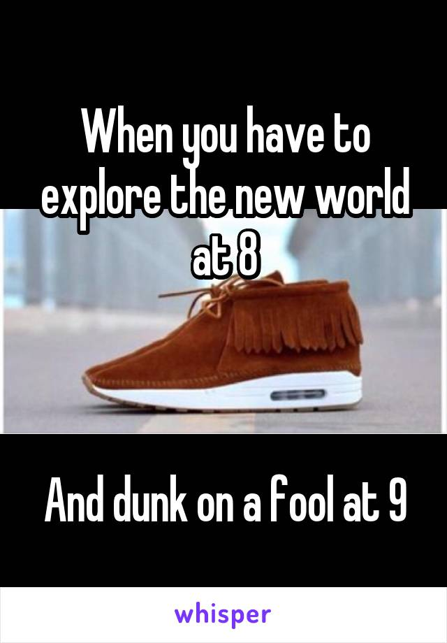 When you have to explore the new world at 8    And dunk on a fool at 9