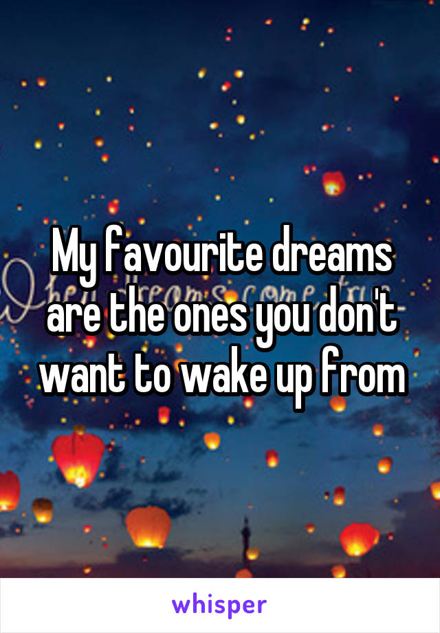 My favourite dreams are the ones you don't want to wake up from