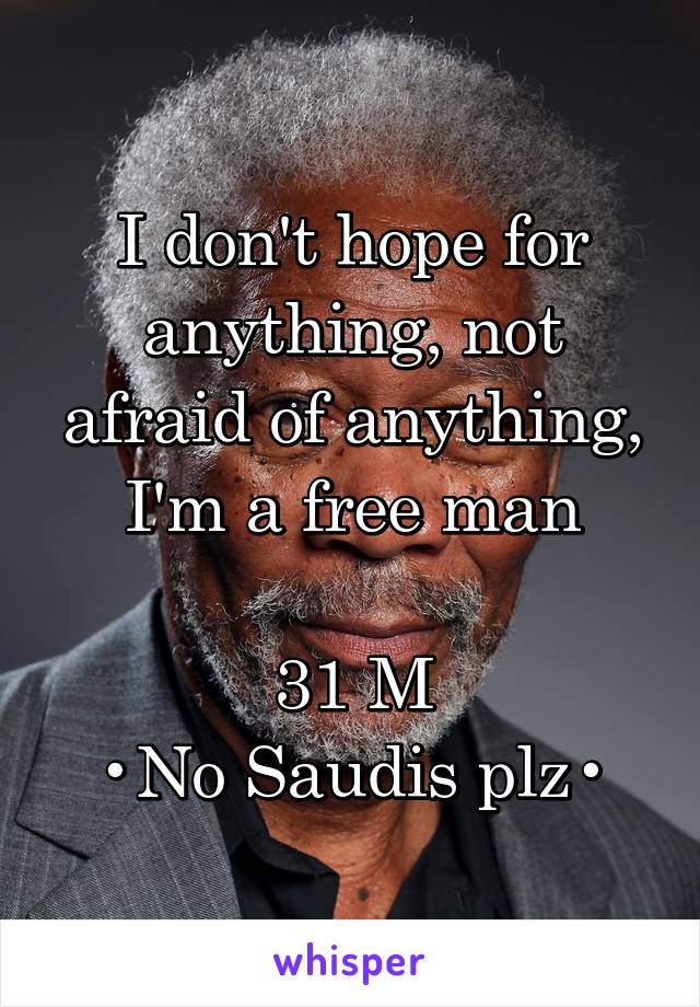 I don't hope for anything, not afraid of anything, I'm a free man  31 M •No Saudis plz•