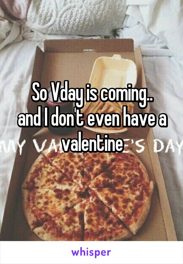 So Vday is coming.. and I don't even have a valentine