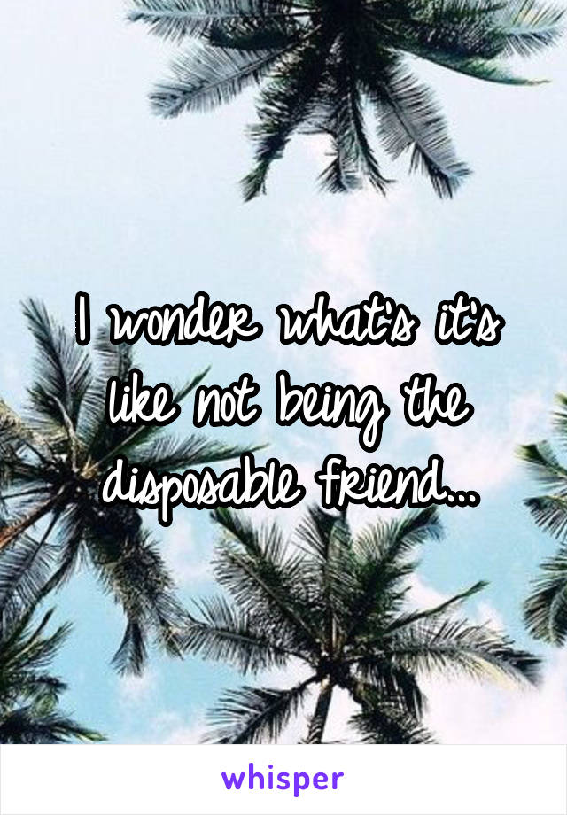 I wonder what's it's like not being the disposable friend...