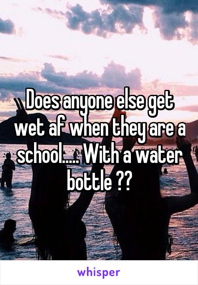 Does anyone else get wet af when they are a school..... With a water bottle 😅😅