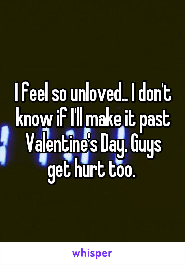 I feel so unloved.. I don't know if I'll make it past Valentine's Day. Guys get hurt too.