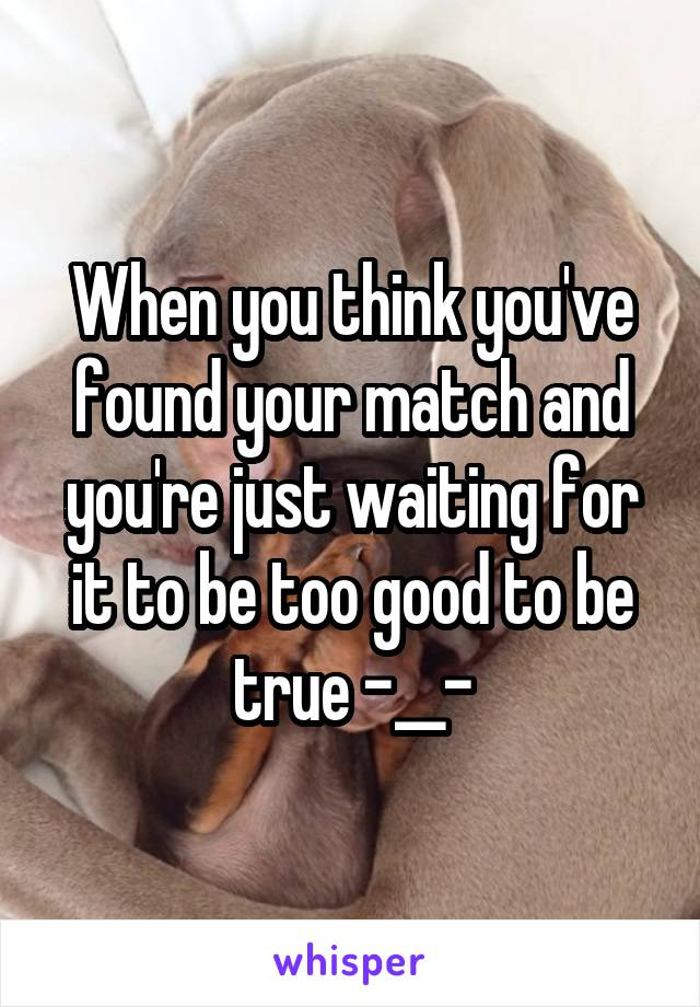 When you think you've found your match and you're just waiting for it to be too good to be true -__-