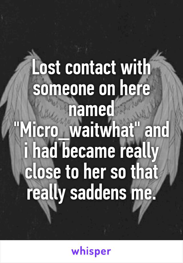 "Lost contact with someone on here named ""Micro_waitwhat"" and i had became really close to her so that really saddens me."