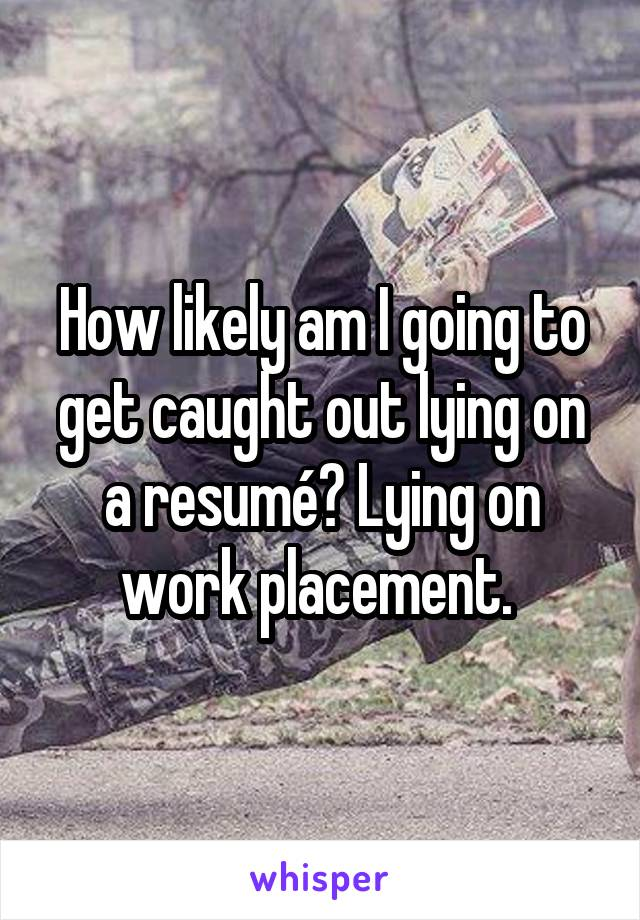 How likely am I going to get caught out lying on a resumé? Lying on work placement.