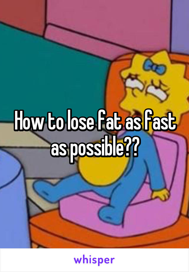How to lose fat as fast as possible??