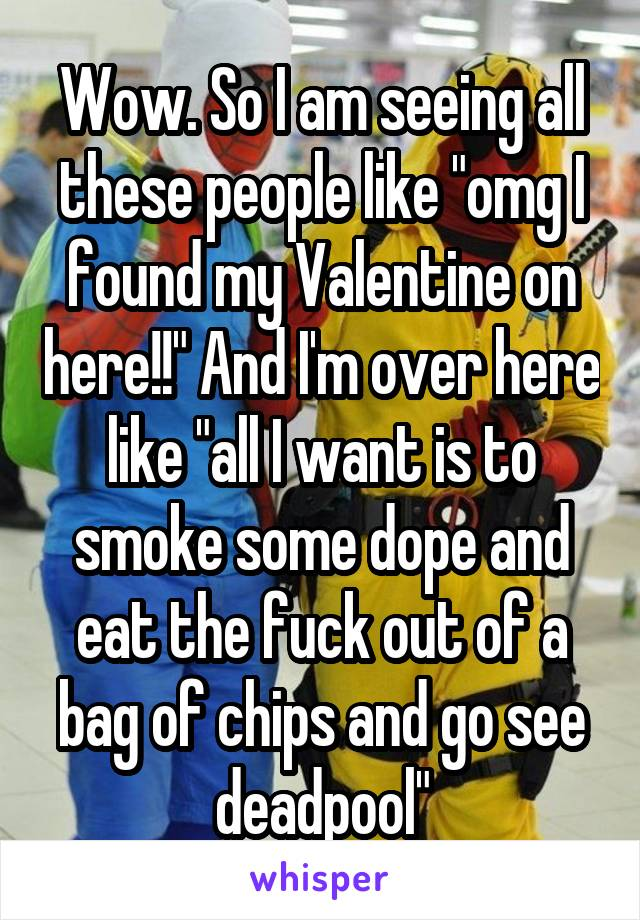 """Wow. So I am seeing all these people like """"omg I found my Valentine on here!!"""" And I'm over here like """"all I want is to smoke some dope and eat the fuck out of a bag of chips and go see deadpool"""""""