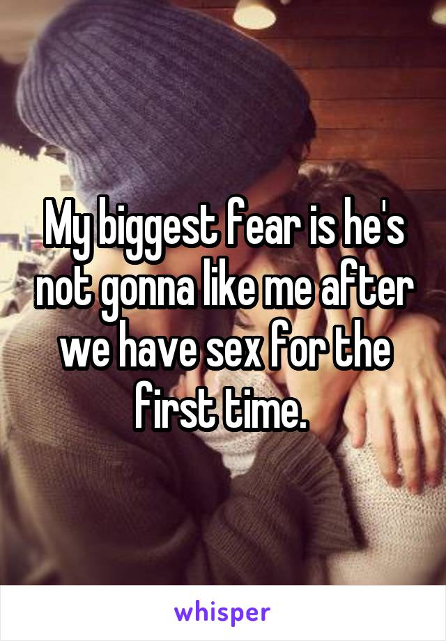 My biggest fear is he's not gonna like me after we have sex for the first time.