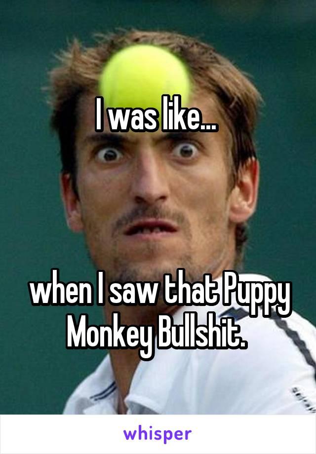 I was like...     when I saw that Puppy Monkey Bullshit.