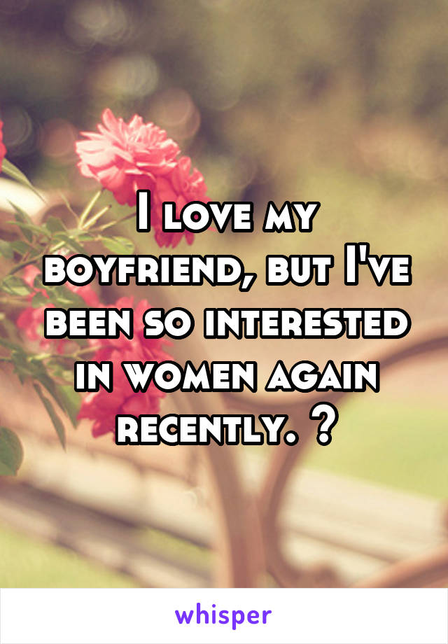 I love my boyfriend, but I've been so interested in women again recently. 👭