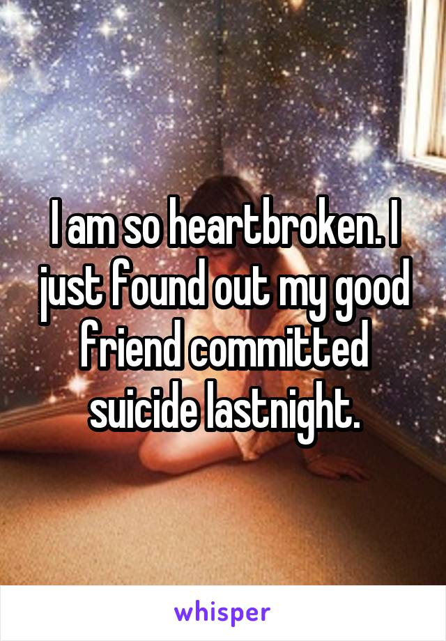 I am so heartbroken. I just found out my good friend committed suicide lastnight.