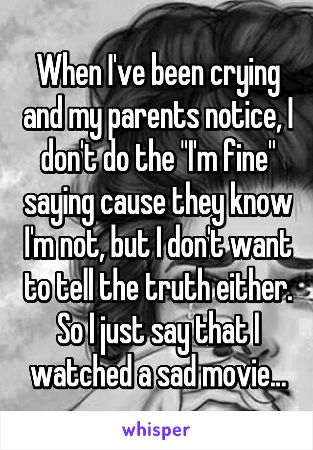 """When I've been crying and my parents notice, I don't do the """"I'm fine"""" saying cause they know I'm not, but I don't want to tell the truth either. So I just say that I watched a sad movie..."""
