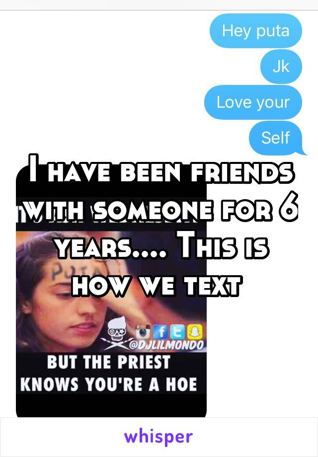 I have been friends with someone for 6 years.... This is how we text