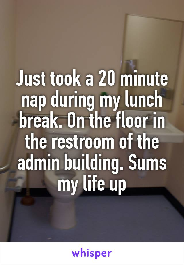 Just took a 20 minute nap during my lunch break. On the floor in the restroom of the admin building. Sums my life up