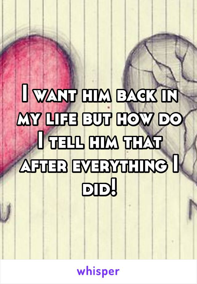 I want him back in my life but how do I tell him that after everything I did!