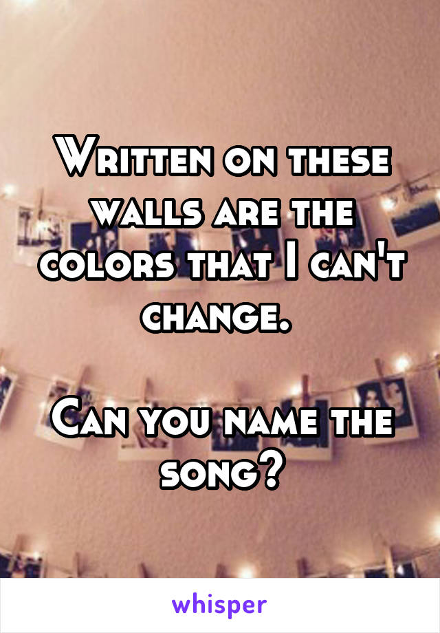 Written on these walls are the colors that I can't change.   Can you name the song?