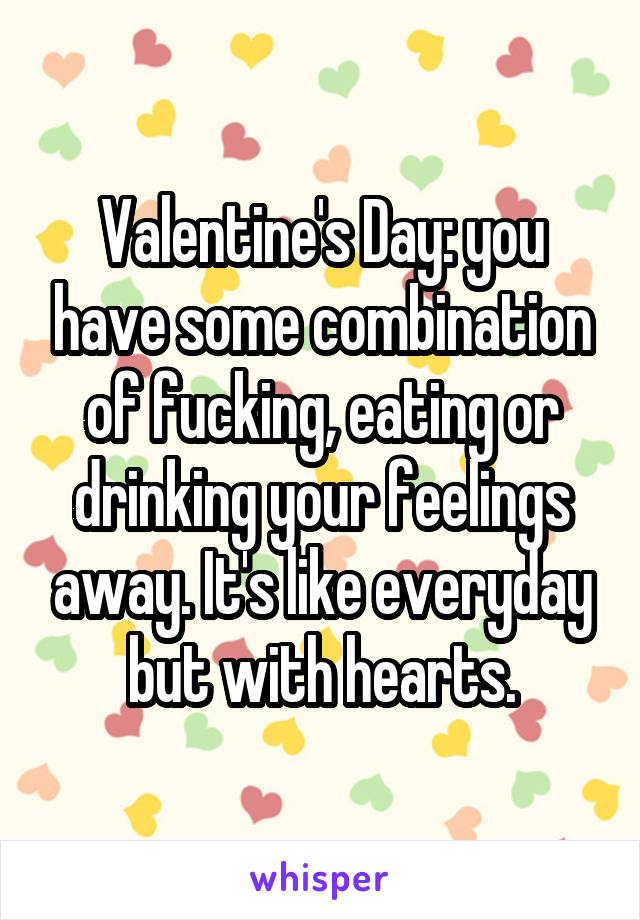 Valentine's Day: you have some combination of fucking, eating or drinking your feelings away. It's like everyday but with hearts.
