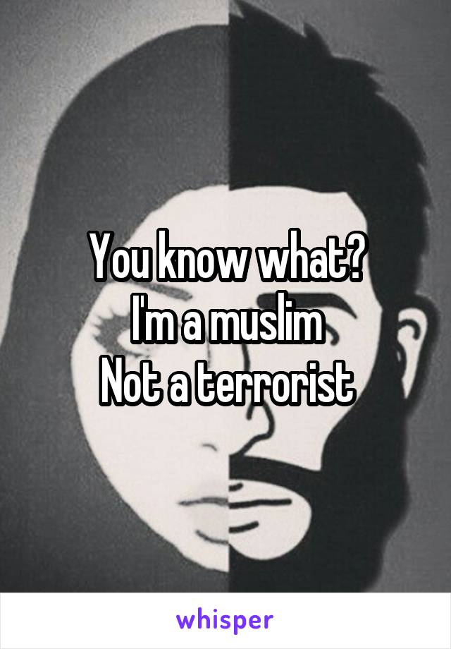 You know what? I'm a muslim Not a terrorist